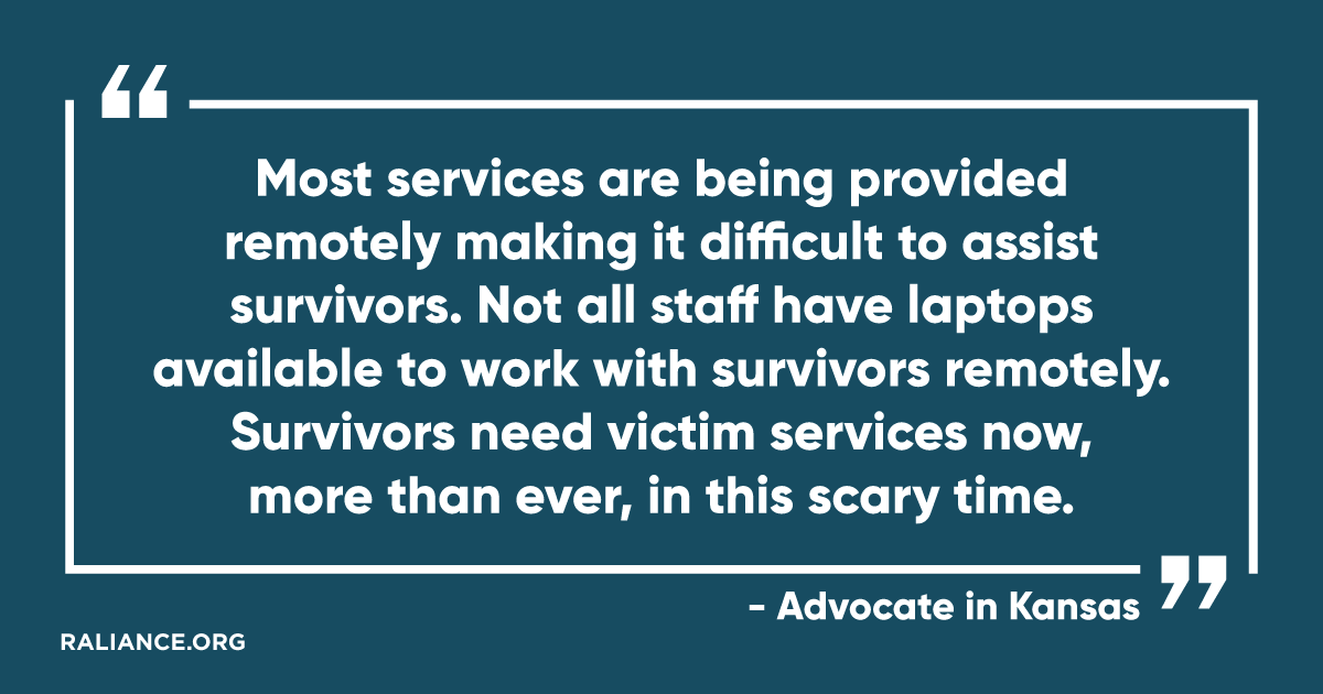 """Most services are being provided remotely making it difficult to assist survivors. Not all staff have laptops available to work with survivors remotely. Survivors need victim services not, more than ever, in this scary time."" - Advocate in Kansas"
