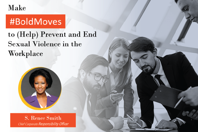 Make #BoldMoves to (Help) Prevent and End Sexual Violence in the Workplace. S. Renee Smith, Chief Corporate Responsibility Officer