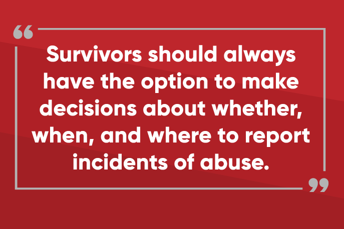 Survivors should always have the option to make decisions about whether, when, and where to report incidents of abuse.