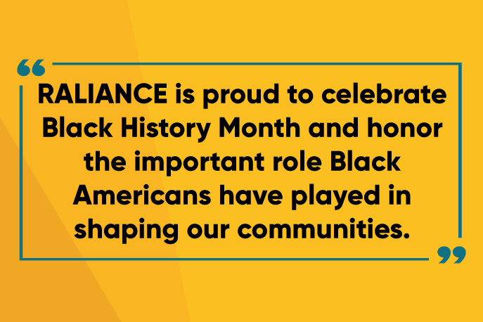 RALIANCE is proud to celebrate Black History Month and honor the important role Black Americans have played in shaping our communities.