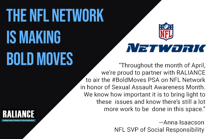 "The NFL is making bold moves. ""Throughout the month of April, we're proud to partner with RALIANCE to air the #BoldMoves PSA on NFL Network in honor of Sexual Assault Awareness Month. We know how important it is to bring light to these issues and know there's still a lot more work to be done in this space."" - Anna Isaacson, NFL SVP of Social Responsibility"