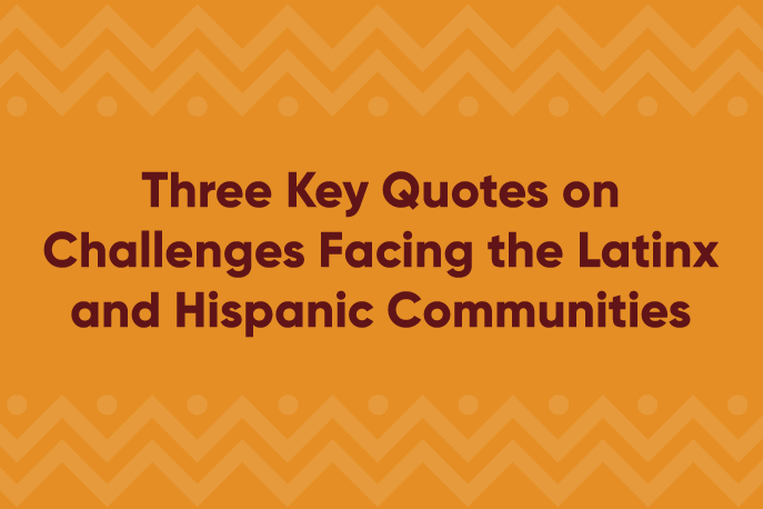 Three Key Quotes on Challenges Facing the Latinx and Hispanic Communities